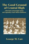 The Good Ground of Central High: Little Rock Central High School and Legendary Coach Wilson Matthews