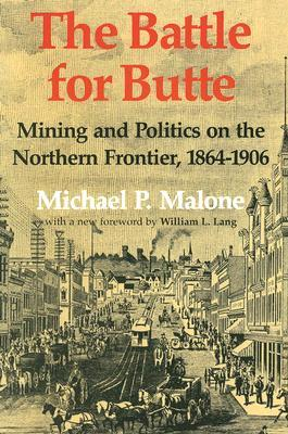 The Battle for Butte: Mining and Politics on the Northern Frontier, 1864-1906