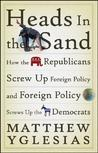 Heads in the Sand: How the Republicans Screw Up Foreign Policy and Foreign Policy Screws Up the Democrats