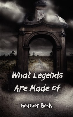 What Legends Are Made of by Heather Beck