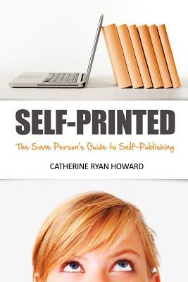 Self-Printed: The Sane Person's Guide to Self-Publishing: How to Use Digital Self-Publishing, Social Media and Common Sense  to Start Earning A Living ... or Shouting 'Down With The Big Six!')
