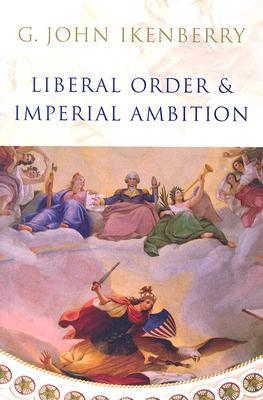 Liberal Order and Imperial Ambition: Essays on American Power and World Politics
