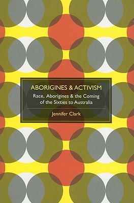 Aborigines & Activism: Race, Aborigines & the Coming of the Sixties to Australia