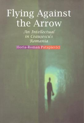 Flying Against the Arrow: An Intellectual in Ceausescu's Romania