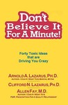 Don't Believe It for a Minute: Forty Toxic Ideas That Are Driving You Crazy