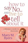 How to Say No...and Live to Tell about It: A Woman's Guide to Guilt-Free Decisions
