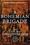 A Bohemian Brigade: The Civil War Correspondents--Mostly Rough, Sometimes Ready