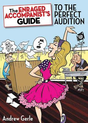 The Enraged Accompanist's Guide to the Perfect Audition by Andrew Gerle