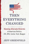 Then Everything Changed: Stunning Alternate Histories of American Politics: JFK, RFK, Carter, Ford, Reagan