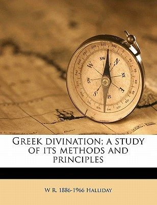 Greek Divination; A Study of Its Methods and Principles by W R. 1886-1966 Halliday