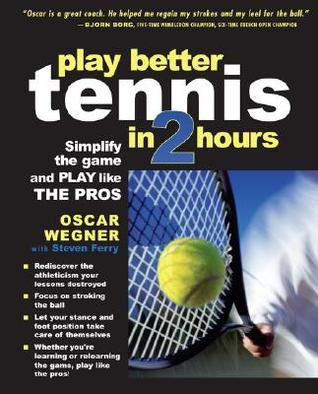 Play Better Tennis in Two Hours: Simplify the Game and Play Like the Pros