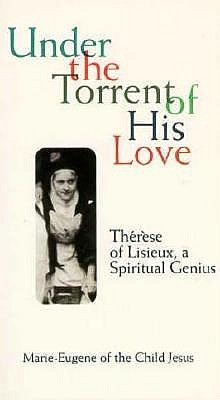 Under the Torrent of His Love: Therese of Lisieux, a Spiritual Genius