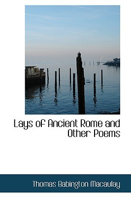 Lays of Ancient Rome and Other Poems by Thomas Babington Macaulay