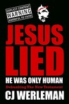 Jesus Lied - He Was Only Human: Debunking the New Testament