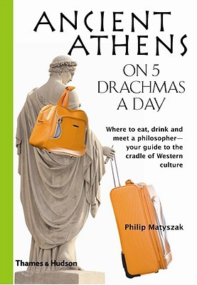 Ancient Athens on 5 Drachmas a Day by Philip Matyszak