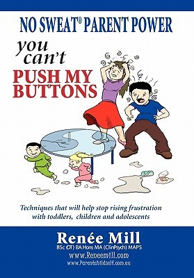 No Sweat Parent Power: You Can't Push My Buttons: Techniques That Will Help Stop Rising Frustration with Toddlers, Children and Adolescents.