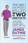 The Day I (Almost) Killed Two Gretzkys: And Other Off The Wall Stories About Sports...And Life