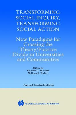 Transforming Social Inquiry, Transforming Social Action - New Paradigms for Crossing the Theory/Practice Divide in (KLUWER INTERNATIONAL SERIES IN OUTREACH ... Series in Outreach Scholarship)