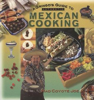 A Gringo's Guide to Authentic Mexican Cooking by Mad Coyote Joe
