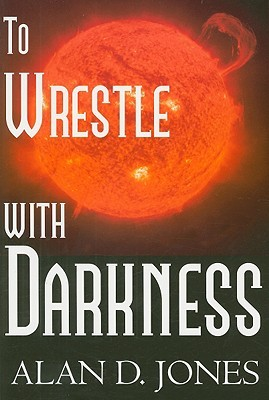To Wrestle With Darkness by Alan D.  Jones