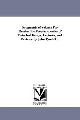 Fragments of science for unscientific people: a series of detached essays, lectures, and reviews.