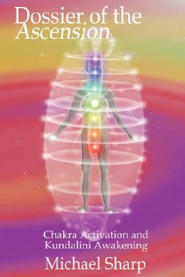 Dossier of the Ascension: A Practical Guide to Chakra and Kundalini Activation