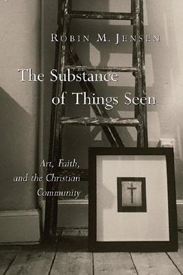 The Substance of Things Seen by Robin M. Jensen