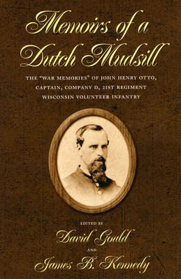 "Memoirs of a Dutch Mudsill: The ""War Memories"" of John Henry Otto, Captain, Company D, 21st Regiment Wisconsin Volunteer Infantry"