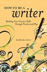 How to Be a Writer: Building Your Creative Skills Through Practice and Play