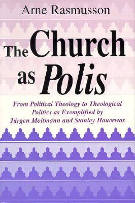 The Church As Polis: From Political Theology to Theological Politics as Exemplified by Jurgen Moltmann and Stanley Hauerwas