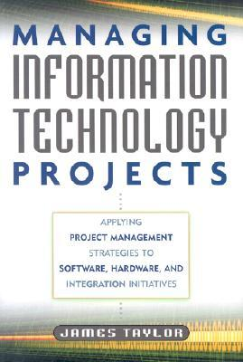Managing Information Technology Projects: Applying Project Management Strategies to Software, Hardware, and Integration Initiatives