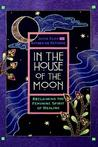 In the House of the Moon: Reclaiming the Feminine Spirit Healing