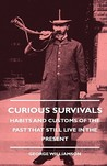 Curious Survivals - Habits and Customs of the Past That Still Live in the Present