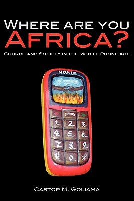 Where Are You Africa? Church and Society in the Mobile Phone Age by Castor M. Goliama
