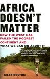 Africa Doesn't Matter: How the West Has Failed the Poorest Continent and What We Can Do about It