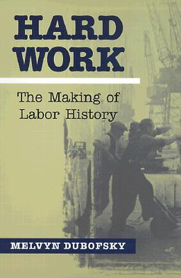Hard Work: The Making Of Labor History (Working Class in American History)
