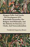 Margaret Fuller and Goethe - The Development of a Remarkable Personality, Her Religion and Philosophy, and Her Relation to Emerson, J. F. Clarke, and