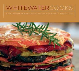 Whitewater Cooks: Pure, Simple and Real Creations from the Fresh Tracks Cafe