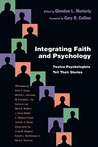 Integrating Faith and Psychology: Twelve Psychologiststell Their Stories