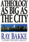 A Theology as Big as the City by Raymond J. Bakke