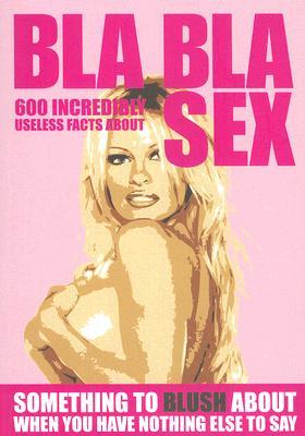 Bla Bla Sex: 600 Incredibly Useless Facts about Sex