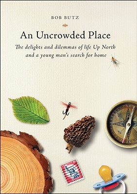 An Uncrowded Place: The Delights and Dilemmas of Life Up North and a Young Man's Search for Home