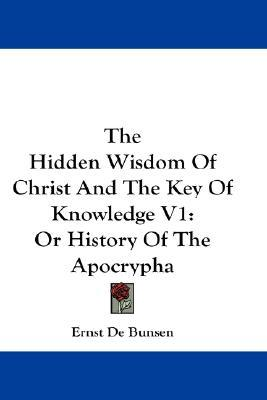 The Hidden Wisdom of Christ and the Key of Knowledge V1 by Ernst De Bunsen