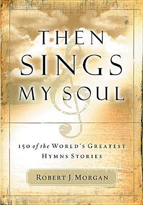 Then Sings My Soul by Robert J. Morgan