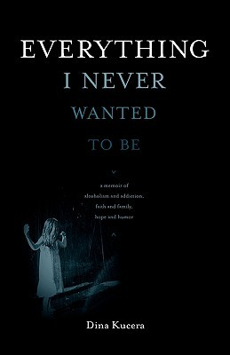 Everything I Never Wanted to Be by Dina Kucera