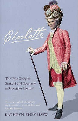 Charlotte: The True Story Of Scandal And Spectacle In Georgian London