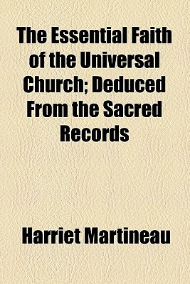 The Essential Faith of the Universal Church; Deduced from the... by Harriet Martineau