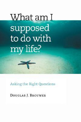 What Am I Supposed to Do with My Life? by Douglas J. Brouwer
