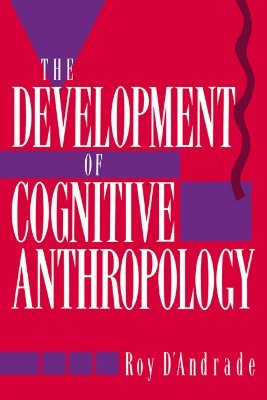 The Development of Cognitive Anthropology by Roy G. D'Andrade