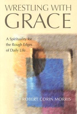 Wrestling with Grace: A Spirituality for the Rough Edges of Daily Life